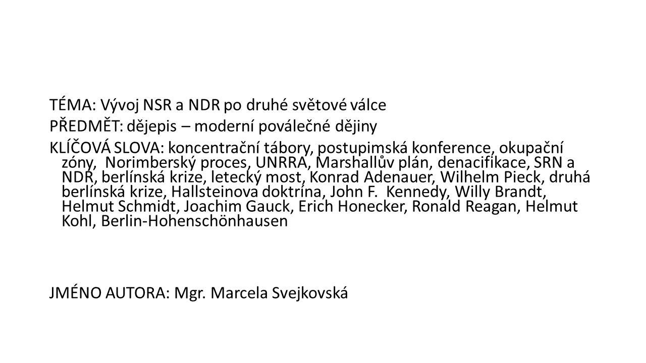 TÉMA: Vývoj NSR a NDR po druhé světové válce PŘEDMĚT: dějepis – moderní poválečné dějiny KLÍČOVÁ SLOVA: koncentrační tábory, postupimská konference, okupační zóny, Norimberský proces, UNRRA, Marshallův plán, denacifikace, SRN a NDR, berlínská krize, letecký most, Konrad Adenauer, Wilhelm Pieck, druhá berlínská krize, Hallsteinova doktrína, John F.