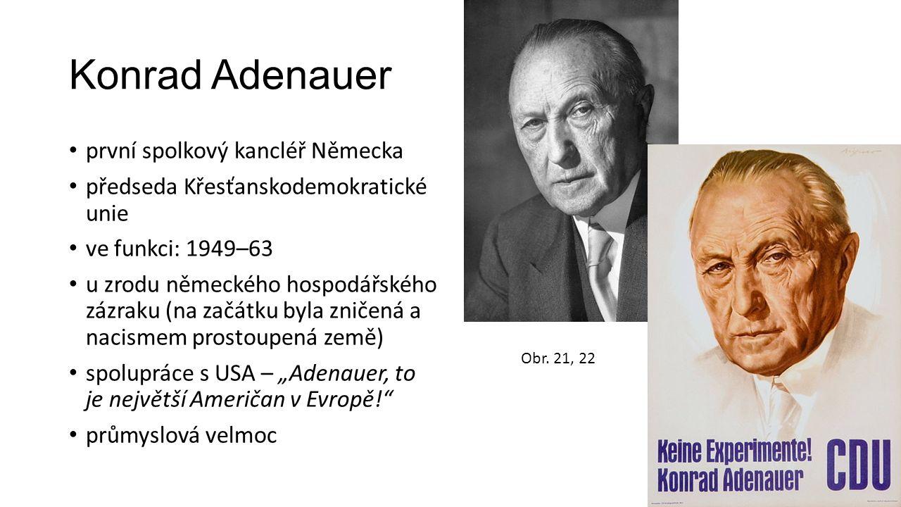 """Konrad Adenauer první spolkový kancléř Německa předseda Křesťanskodemokratické unie ve funkci: 1949–63 u zrodu německého hospodářského zázraku (na začátku byla zničená a nacismem prostoupená země) spolupráce s USA – """"Adenauer, to je největší Američan v Evropě! průmyslová velmoc Obr."""