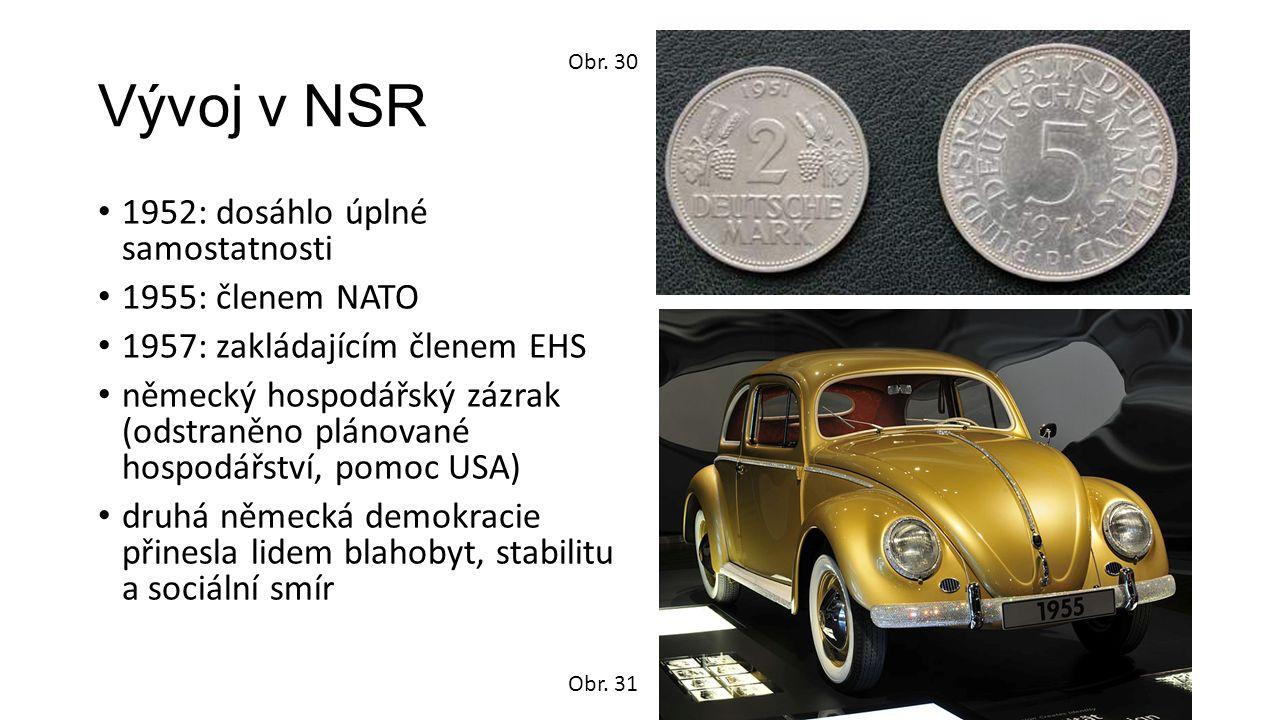 Vývoj v NSR 1952: dosáhlo úplné samostatnosti 1955: členem NATO 1957: zakládajícím členem EHS německý hospodářský zázrak (odstraněno plánované hospodářství, pomoc USA) druhá německá demokracie přinesla lidem blahobyt, stabilitu a sociální smír Obr.