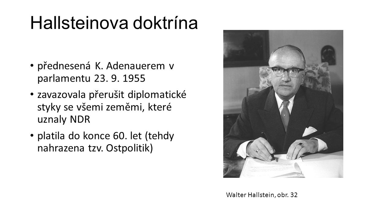 Hallsteinova doktrína přednesená K. Adenauerem v parlamentu 23. 9. 1955 zavazovala přerušit diplomatické styky se všemi zeměmi, které uznaly NDR plati