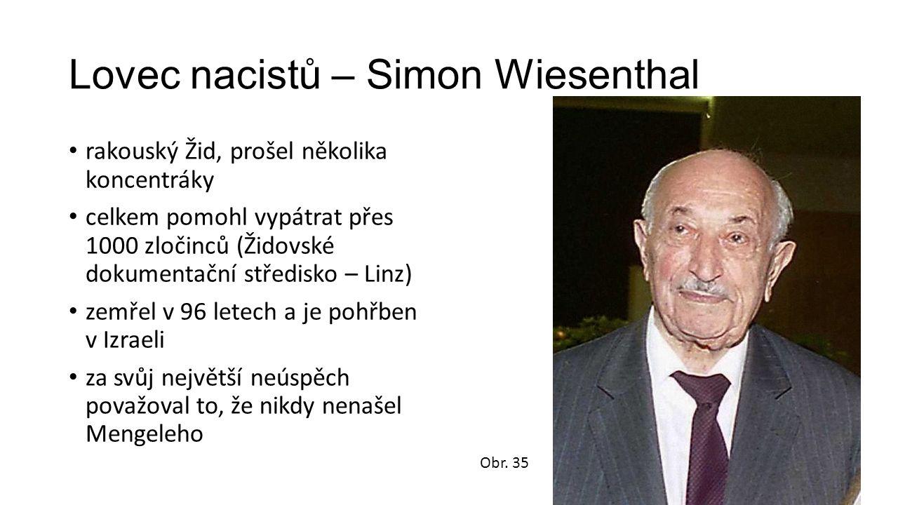 Lovec nacistů – Simon Wiesenthal rakouský Žid, prošel několika koncentráky celkem pomohl vypátrat přes 1000 zločinců (Židovské dokumentační středisko – Linz) zemřel v 96 letech a je pohřben v Izraeli za svůj největší neúspěch považoval to, že nikdy nenašel Mengeleho Obr.
