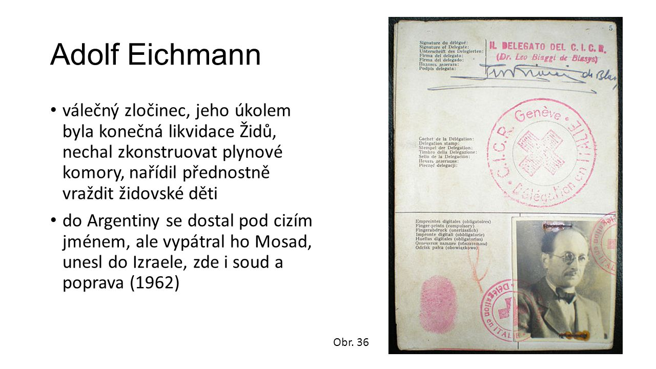 Adolf Eichmann válečný zločinec, jeho úkolem byla konečná likvidace Židů, nechal zkonstruovat plynové komory, nařídil přednostně vraždit židovské děti do Argentiny se dostal pod cizím jménem, ale vypátral ho Mosad, unesl do Izraele, zde i soud a poprava (1962) Obr.