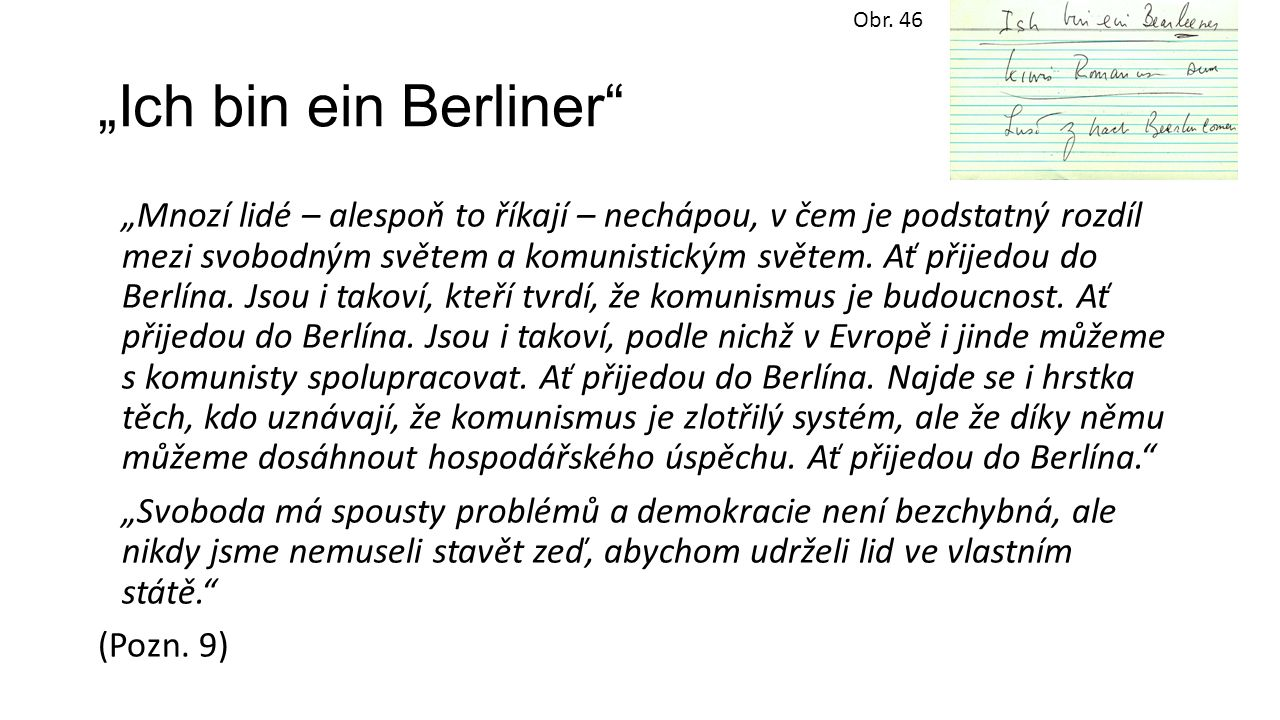 """""""Ich bin ein Berliner"""" """"Mnozí lidé – alespoň to říkají – nechápou, v čem je podstatný rozdíl mezi svobodným světem a komunistickým světem. Ať přijedou"""