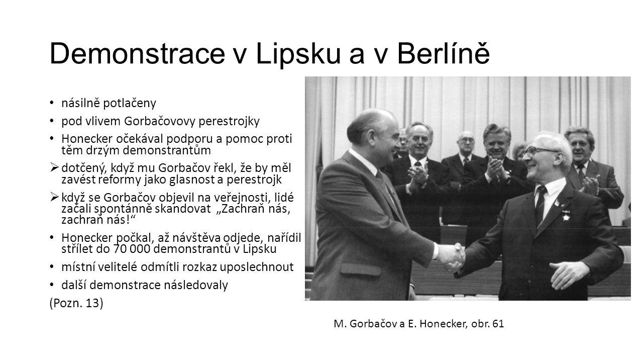 """Demonstrace v Lipsku a v Berlíně násilně potlačeny pod vlivem Gorbačovovy perestrojky Honecker očekával podporu a pomoc proti těm drzým demonstrantům  dotčený, když mu Gorbačov řekl, že by měl zavést reformy jako glasnost a perestrojk  když se Gorbačov objevil na veřejnosti, lidé začali spontánně skandovat """"Zachraň nás, zachraň nás! Honecker počkal, až návštěva odjede, nařídil střílet do 70 000 demonstrantů v Lipsku místní velitelé odmítli rozkaz uposlechnout další demonstrace následovaly (Pozn."""