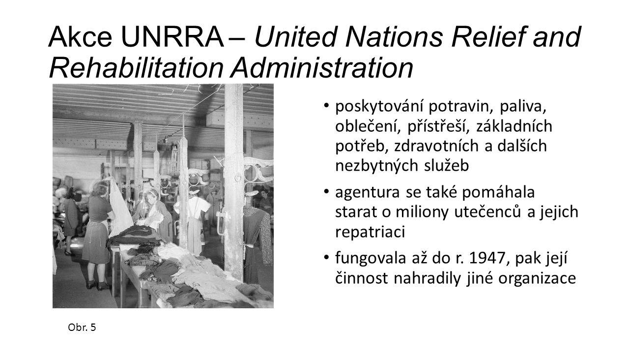 Akce UNRRA – United Nations Relief and Rehabilitation Administration poskytování potravin, paliva, oblečení, přístřeší, základních potřeb, zdravotních a dalších nezbytných služeb agentura se také pomáhala starat o miliony utečenců a jejich repatriaci fungovala až do r.