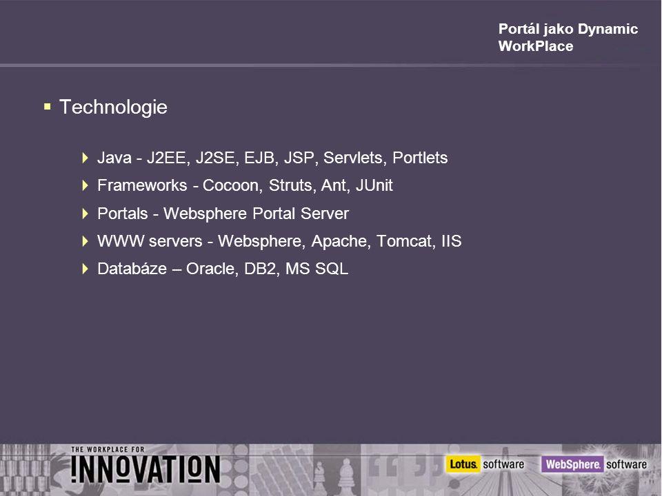 Portál jako Dynamic WorkPlace  Technologie  Java - J2EE, J2SE, EJB, JSP, Servlets, Portlets  Frameworks - Cocoon, Struts, Ant, JUnit  Portals - We