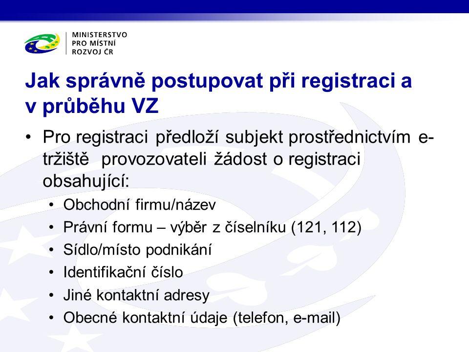 Pro registraci předloží subjekt prostřednictvím e- tržiště provozovateli žádost o registraci obsahující: Obchodní firmu/název Právní formu – výběr z číselníku (121, 112) Sídlo/místo podnikání Identifikační číslo Jiné kontaktní adresy Obecné kontaktní údaje (telefon, e-mail) Jak správně postupovat při registraci a v průběhu VZ