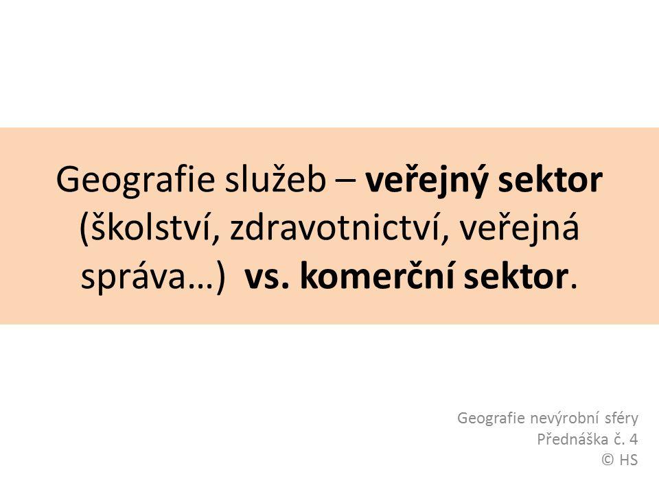 Geografie služeb – veřejný sektor (školství, zdravotnictví, veřejná správa…) vs. komerční sektor. Geografie nevýrobní sféry Přednáška č. 4 © HS
