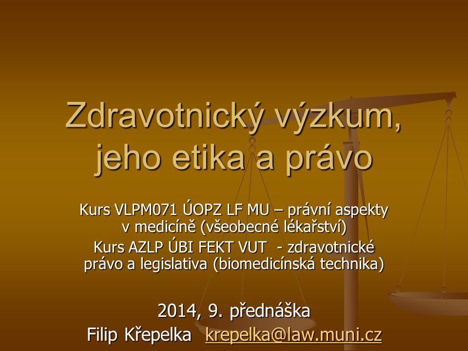 Zdravotnický výzkum, jeho etika a právo Kurs VLPM071 ÚOPZ LF MU – právní aspekty v medicíně (všeobecné lékařství) Kurs AZLP ÚBI FEKT VUT - zdravotnické právo a legislativa (biomedicínská technika) 2014, 9.