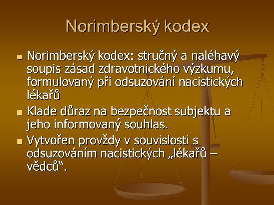 Norimberský kodex Norimberský kodex: stručný a naléhavý soupis zásad zdravotnického výzkumu, formulovaný při odsuzování nacistických lékařů Norimberský kodex: stručný a naléhavý soupis zásad zdravotnického výzkumu, formulovaný při odsuzování nacistických lékařů Klade důraz na bezpečnost subjektu a jeho informovaný souhlas.