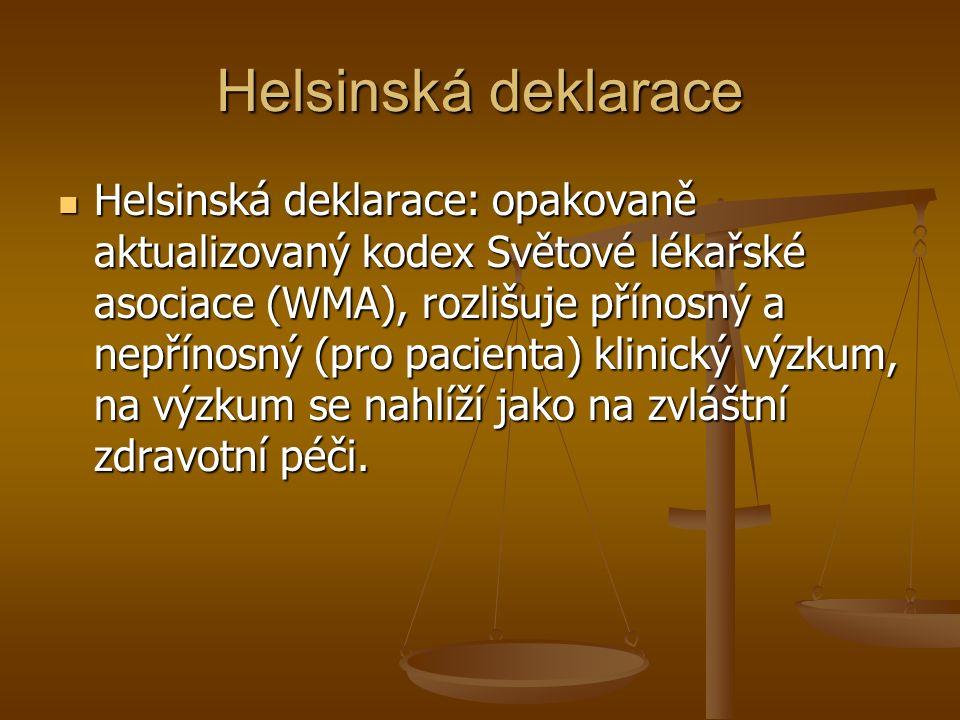 Helsinská deklarace Helsinská deklarace: opakovaně aktualizovaný kodex Světové lékařské asociace (WMA), rozlišuje přínosný a nepřínosný (pro pacienta) klinický výzkum, na výzkum se nahlíží jako na zvláštní zdravotní péči.