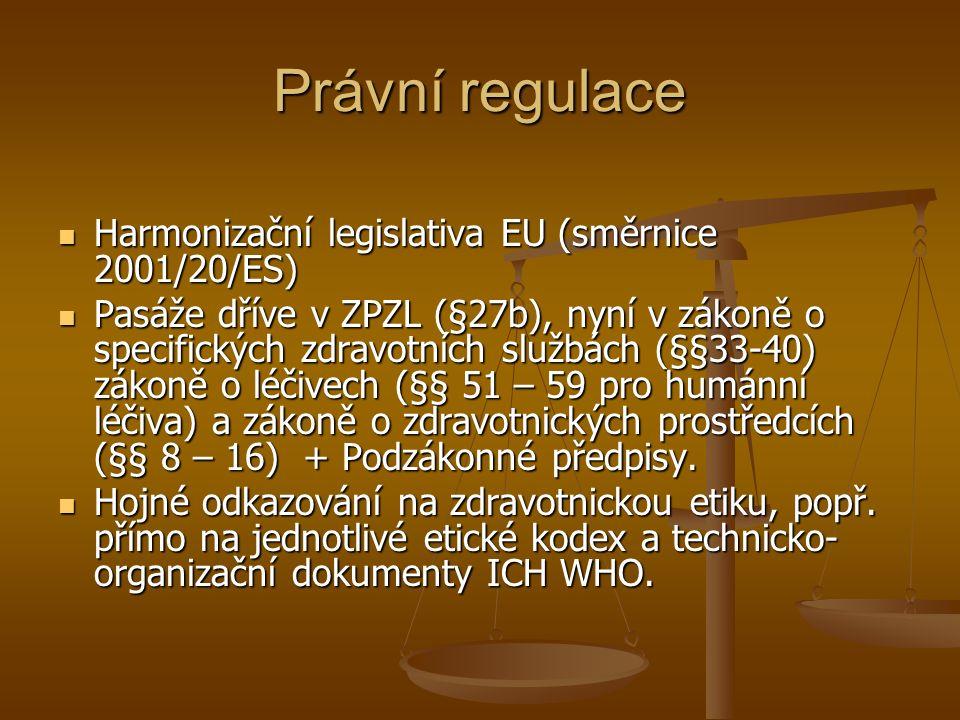 Právní regulace Harmonizační legislativa EU (směrnice 2001/20/ES) Harmonizační legislativa EU (směrnice 2001/20/ES) Pasáže dříve v ZPZL (§27b), nyní v zákoně o specifických zdravotních službách (§§33-40) zákoně o léčivech (§§ 51 – 59 pro humánní léčiva) a zákoně o zdravotnických prostředcích (§§ 8 – 16) + Podzákonné předpisy.