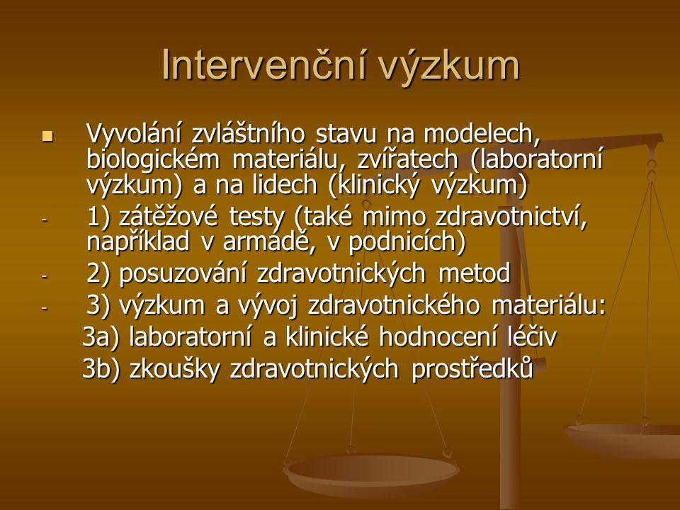 Intervenční výzkum Vyvolání zvláštního stavu na modelech, biologickém materiálu, zvířatech (laboratorní výzkum) a na lidech (klinický výzkum) Vyvolání zvláštního stavu na modelech, biologickém materiálu, zvířatech (laboratorní výzkum) a na lidech (klinický výzkum) - 1) zátěžové testy (také mimo zdravotnictví, například v armádě, v podnicích) - 2) posuzování zdravotnických metod - 3) výzkum a vývoj zdravotnického materiálu: 3a) laboratorní a klinické hodnocení léčiv 3a) laboratorní a klinické hodnocení léčiv 3b) zkoušky zdravotnických prostředků 3b) zkoušky zdravotnických prostředků