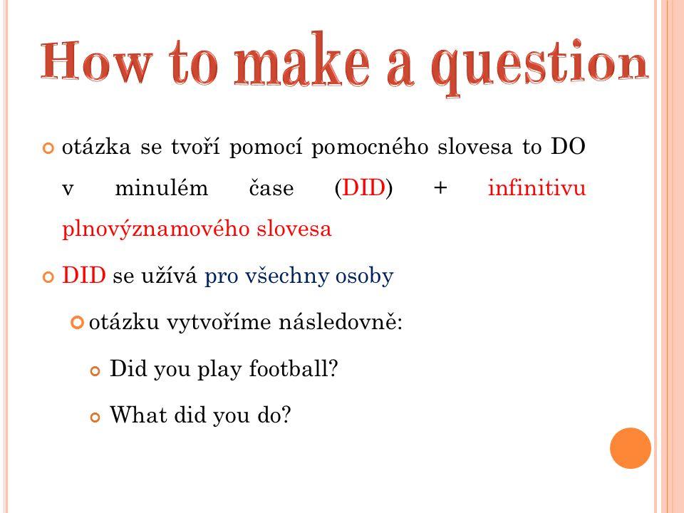 otázka se tvoří pomocí pomocného slovesa to DO v minulém čase (DID) + infinitivu plnovýznamového slovesa DID se užívá pro všechny osoby otázku vytvoříme následovně: Did you play football.