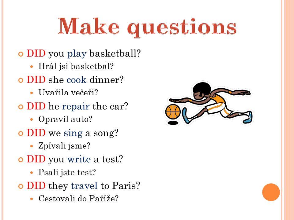 DID you play basketball.Hrál jsi basketbal. DID she cook dinner.
