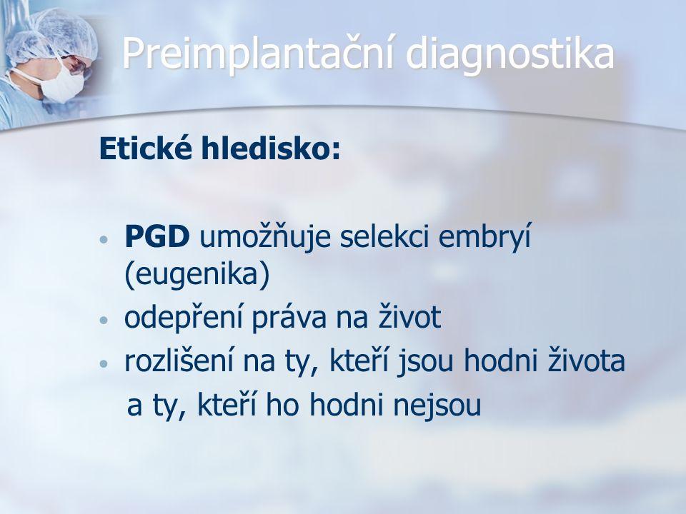 Preimplantační diagnostika Etické hledisko: PGD umožňuje selekci embryí (eugenika) odepření práva na život rozlišení na ty, kteří jsou hodni života a ty, kteří ho hodni nejsou