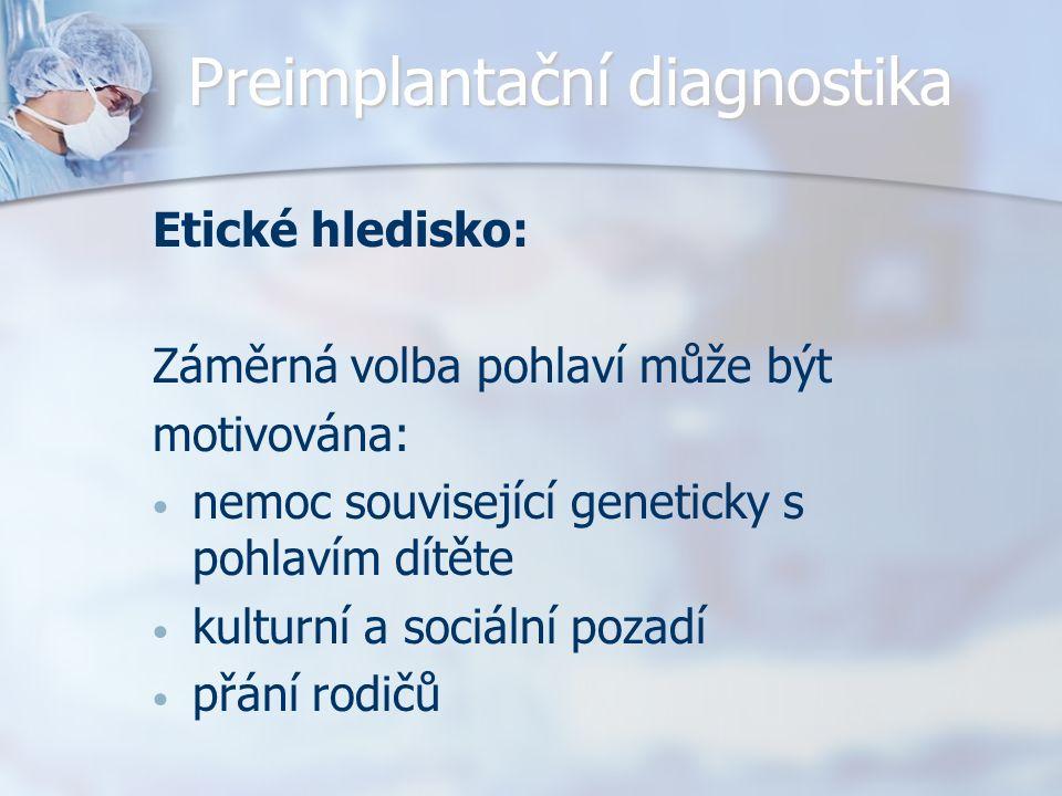 Preimplantační diagnostika Etické hledisko: Záměrná volba pohlaví může být motivována: nemoc související geneticky s pohlavím dítěte kulturní a sociální pozadí přání rodičů