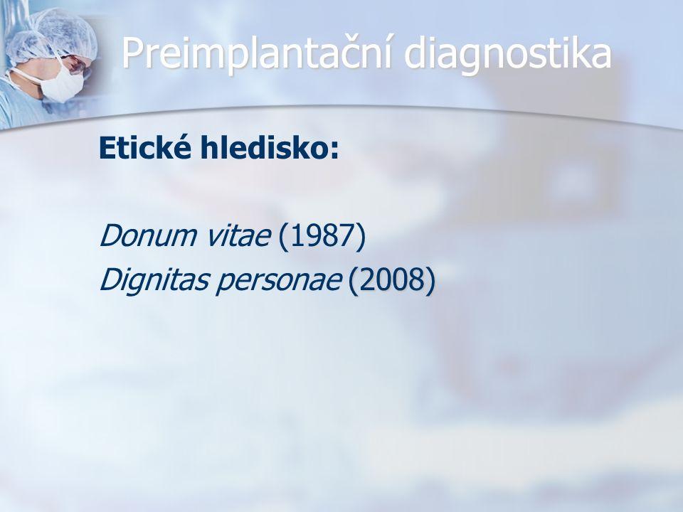 Preimplantační diagnostika Etické hledisko: Donum vitae (1987) (2008) Dignitas personae (2008)