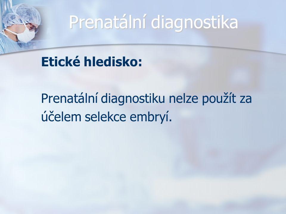 Prenatální diagnostika Etické hledisko: Prenatální diagnostiku nelze použít za účelem selekce embryí.