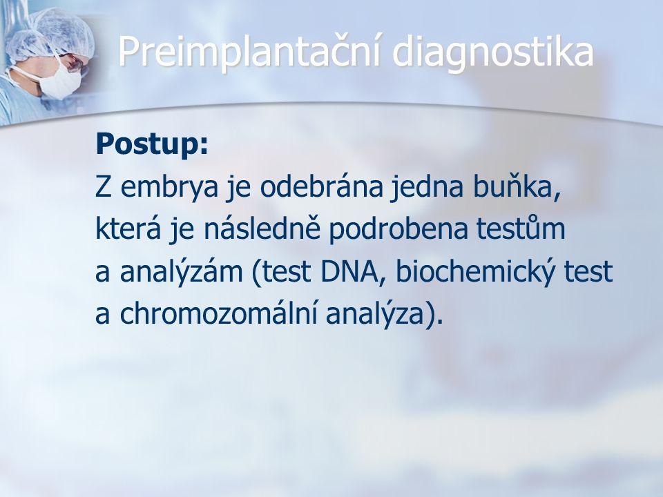 Preimplantační diagnostika Postup: Z embrya je odebrána jedna buňka, která je následně podrobena testům a analýzám (test DNA, biochemický test a chrom
