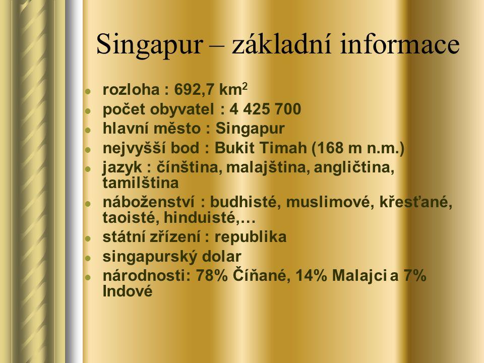 Singapur – základní informace rozloha : 692,7 km 2 počet obyvatel : 4 425 700 hlavní město : Singapur nejvyšší bod : Bukit Timah (168 m n.m.) jazyk : čínština, malajština, angličtina, tamilština náboženství : budhisté, muslimové, křesťané, taoisté, hinduisté,… státní zřízení : republika singapurský dolar národnosti: 78% Číňané, 14% Malajci a 7% Indové