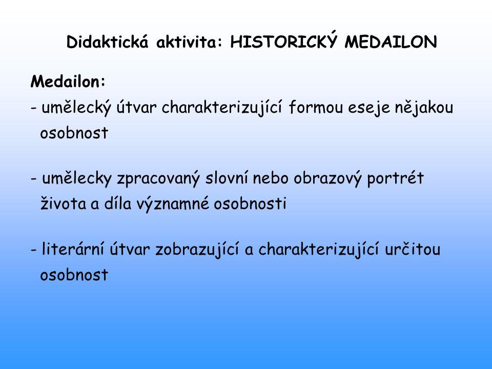 Didaktická aktivita: HISTORICKÝ MEDAILON Medailon: - umělecký útvar charakterizující formou eseje nějakou osobnost - umělecky zpracovaný slovní nebo o