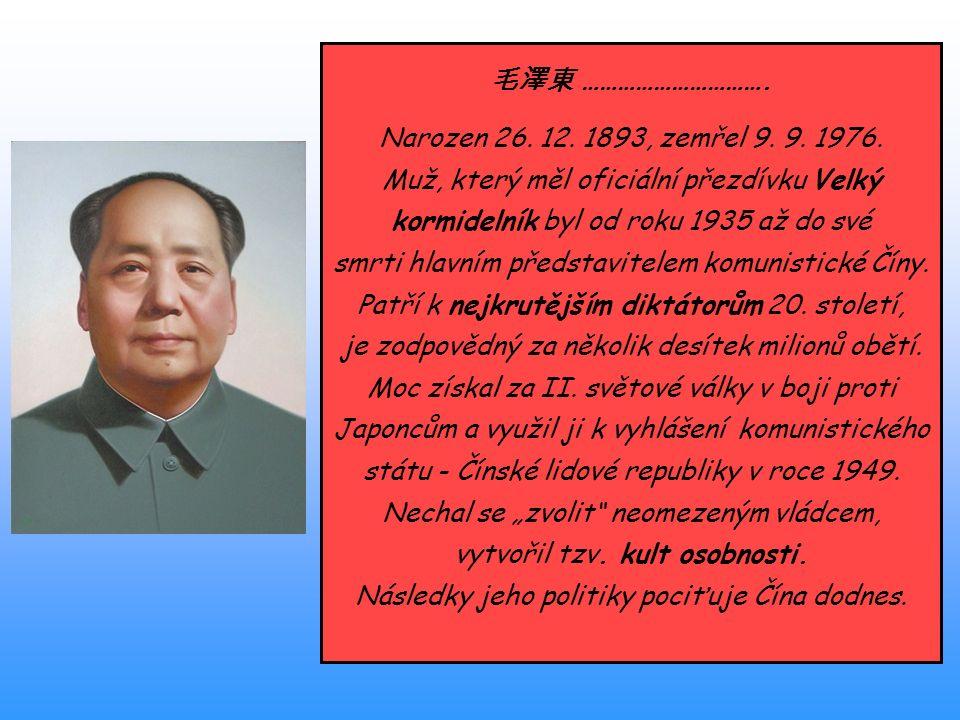 毛澤東 …………………………. Narozen 26. 12. 1893, zemřel 9. 9. 1976. Muž, který měl oficiální přezdívku Velký kormidelník byl od roku 1935 až do své smrti hlavním