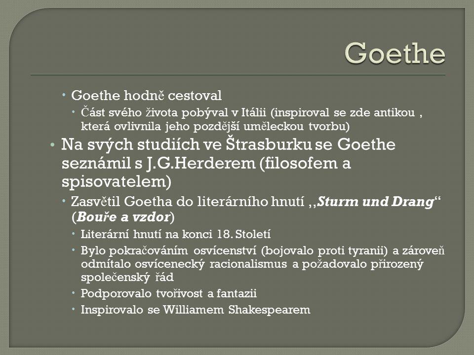  Goethe hodn ě cestoval  Č ást svého ž ivota pobýval v Itálii (inspiroval se zde antikou, která ovlivnila jeho pozd ě jší um ě leckou tvorbu) Na svých studiích ve Štrasburku se Goethe seznámil s J.G.Herderem (filosofem a spisovatelem)  Zasv ě til Goetha do literárního hnutí,,Sturm und Drang (Bouře a vzdor)  Literární hnutí na konci 18.