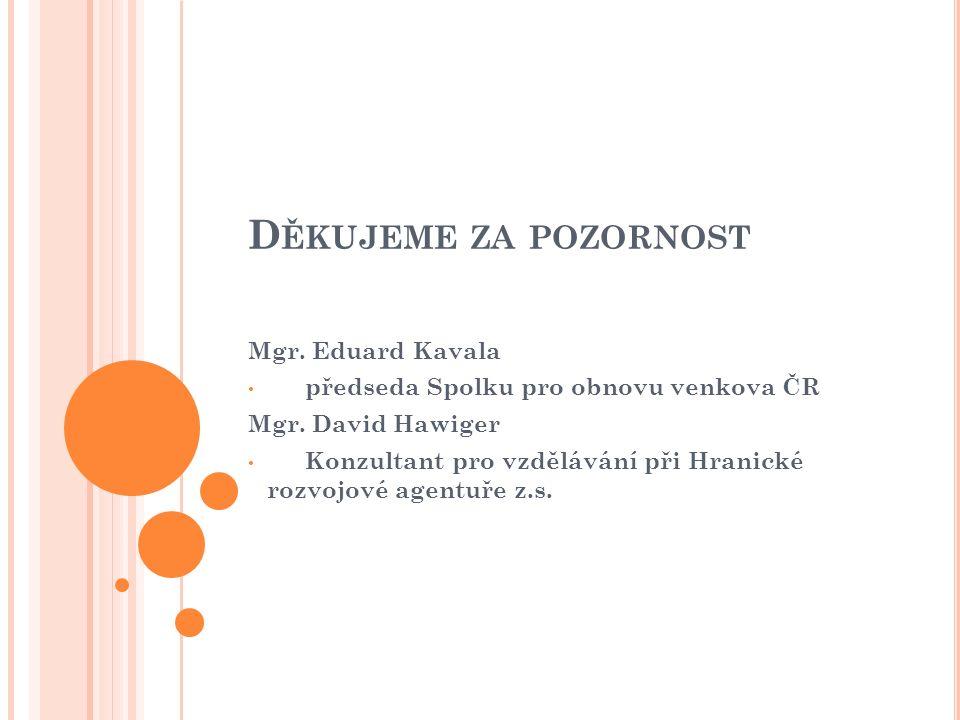 D ĚKUJEME ZA POZORNOST Mgr. Eduard Kavala předseda Spolku pro obnovu venkova ČR Mgr. David Hawiger Konzultant pro vzdělávání při Hranické rozvojové ag