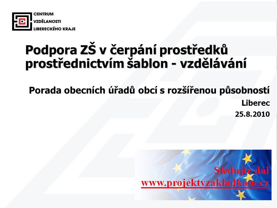 1 Podpora ZŠ v čerpání prostředků prostřednictvím šablon - vzdělávání Porada obecních úřadů obcí s rozšířenou působností Liberec 25.8.2010