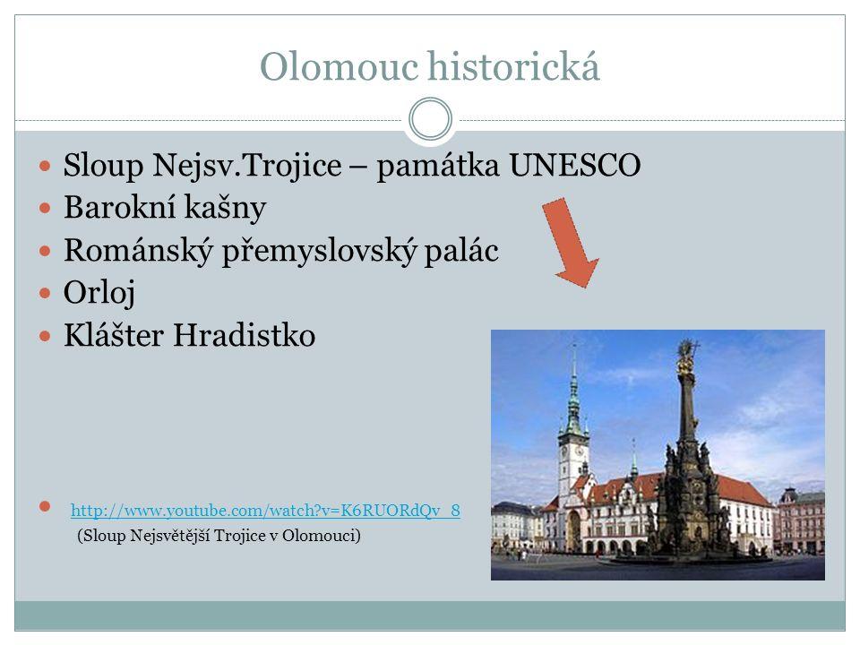 Olomouc historická Sloup Nejsv.Trojice – památka UNESCO Barokní kašny Románský přemyslovský palác Orloj Klášter Hradistko http://www.youtube.com/watch v=K6RUORdQv_8 (Sloup Nejsvětější Trojice v Olomouci)
