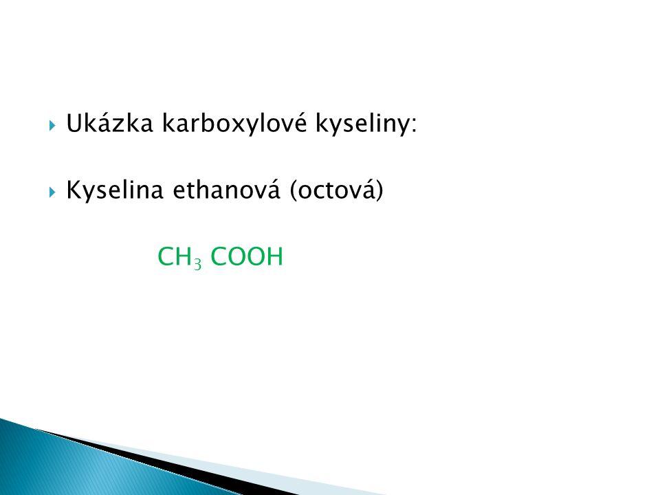  Ukázka karboxylové kyseliny:  Kyselina ethanová (octová) CH 3 COOH