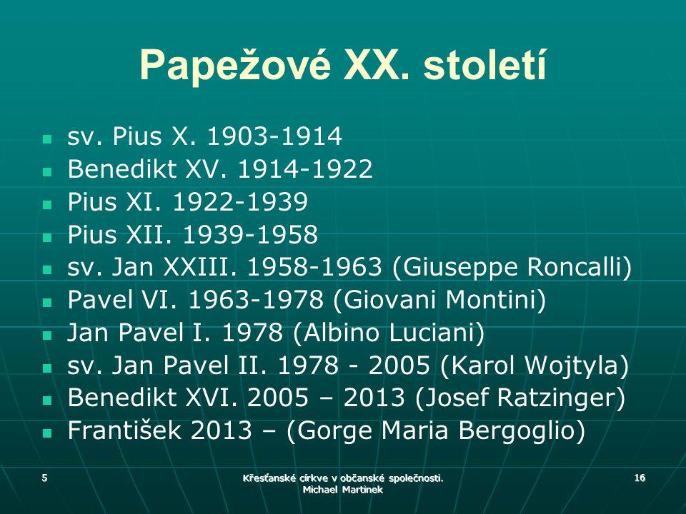 5 Křesťanské církve v občanské společnosti. Michael Martinek 16 Papežové XX. století sv. Pius X. 1903-1914 Benedikt XV. 1914-1922 Pius XI. 1922-1939 P