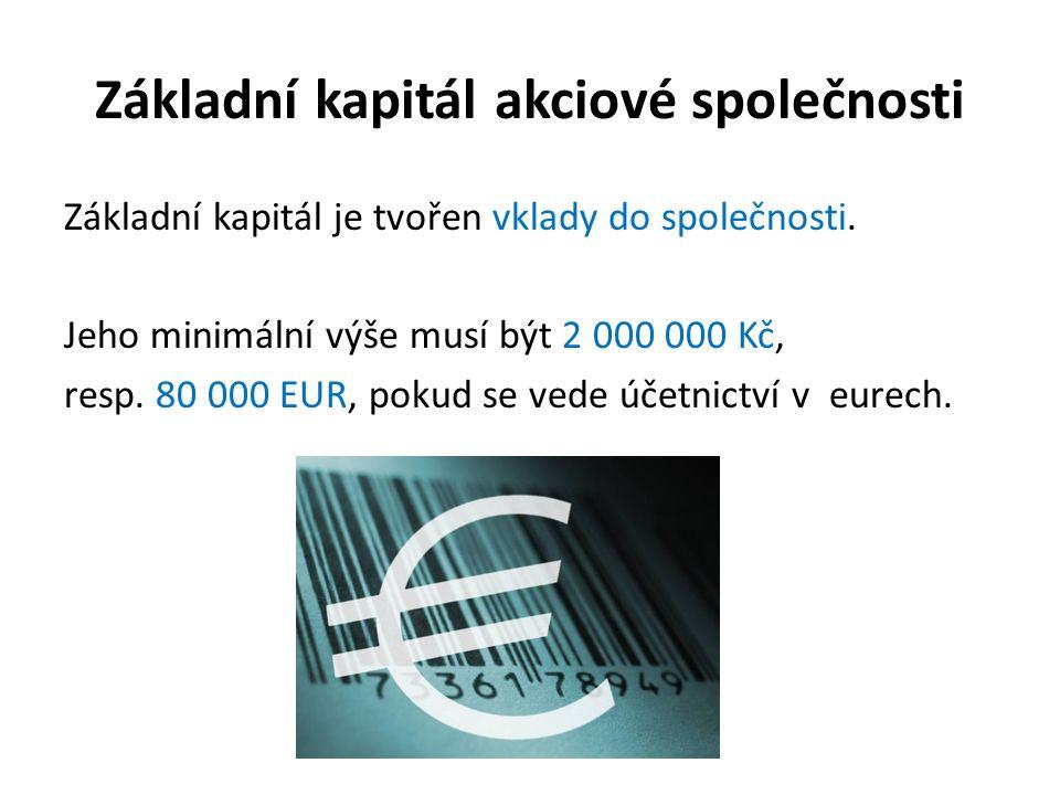 Základní kapitál akciové společnosti Základní kapitál je tvořen vklady do společnosti. Jeho minimální výše musí být 2 000 000 Kč, resp. 80 000 EUR, po