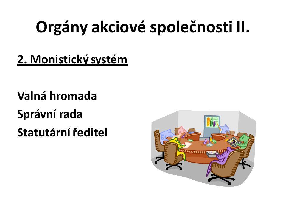 Orgány akciové společnosti II. 2. Monistický systém Valná hromada Správní rada Statutární ředitel