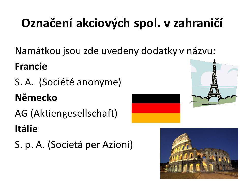 Označení akciových spol. v zahraničí Namátkou jsou zde uvedeny dodatky v názvu: Francie S. A. (Société anonyme) Německo AG (Aktiengesellschaft) Itálie