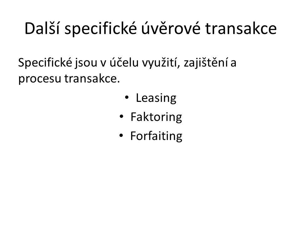 Další specifické úvěrové transakce Specifické jsou v účelu využití, zajištění a procesu transakce. Leasing Faktoring Forfaiting
