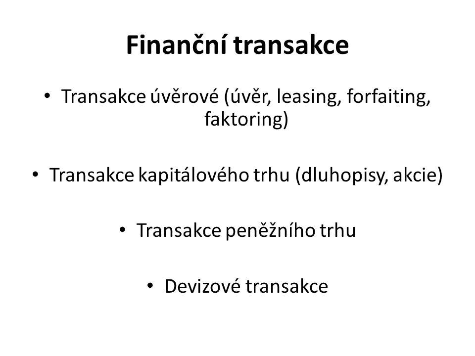 Finanční transakce Transakce úvěrové (úvěr, leasing, forfaiting, faktoring) Transakce kapitálového trhu (dluhopisy, akcie) Transakce peněžního trhu Devizové transakce