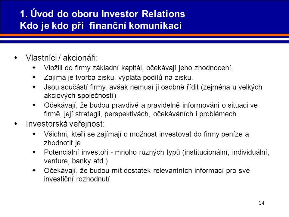 14  Vlastníci / akcionáři:  Vložili do firmy základní kapitál, očekávají jeho zhodnocení.  Zajímá je tvorba zisku, výplata podílů na zisku.  Jsou