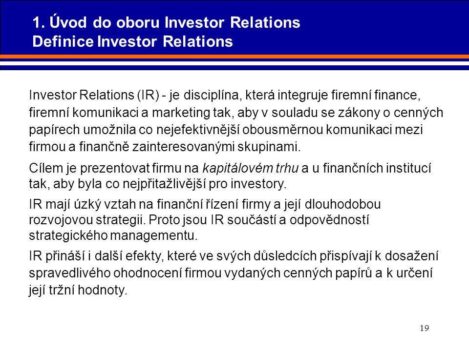 19 Investor Relations (IR) - je disciplína, která integruje firemní finance, firemní komunikaci a marketing tak, aby v souladu se zákony o cenných pap