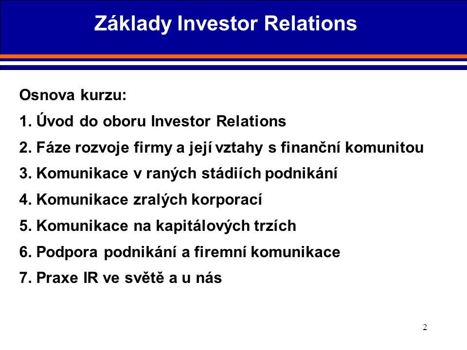 2 Osnova kurzu: 1. Úvod do oboru Investor Relations 2. Fáze rozvoje firmy a její vztahy s finanční komunitou 3. Komunikace v raných stádiích podnikání