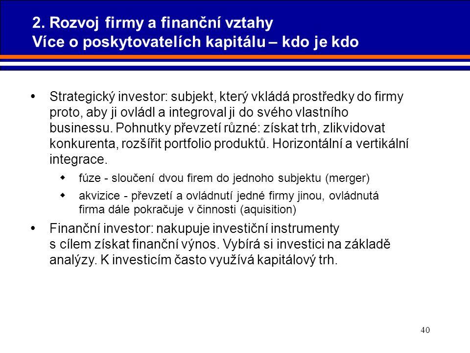 40 2. Rozvoj firmy a finanční vztahy Více o poskytovatelích kapitálu – kdo je kdo  Strategický investor: subjekt, který vkládá prostředky do firmy pr