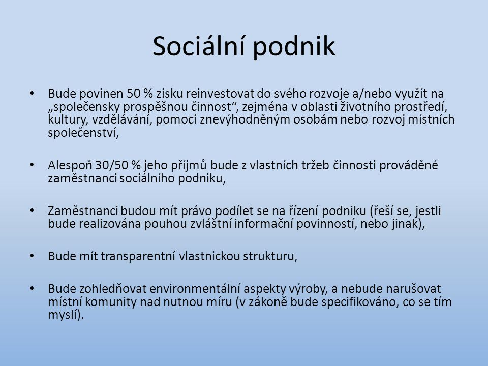 """Sociální podnik Bude povinen 50 % zisku reinvestovat do svého rozvoje a/nebo využít na """"společensky prospěšnou činnost , zejména v oblasti životního prostředí, kultury, vzdělávání, pomoci znevýhodněným osobám nebo rozvoj místních společenství, Alespoň 30/50 % jeho příjmů bude z vlastních tržeb činnosti prováděné zaměstnanci sociálního podniku, Zaměstnanci budou mít právo podílet se na řízení podniku (řeší se, jestli bude realizována pouhou zvláštní informační povinností, nebo jinak), Bude mít transparentní vlastnickou strukturu, Bude zohledňovat environmentální aspekty výroby, a nebude narušovat místní komunity nad nutnou míru (v zákoně bude specifikováno, co se tím myslí)."""