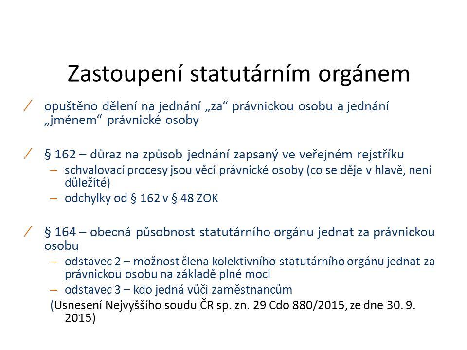 """Zastoupení statutárním orgánem ∕ opuštěno dělení na jednání """"za právnickou osobu a jednání """"jménem právnické osoby ∕ § 162 – důraz na způsob jednání zapsaný ve veřejném rejstříku – schvalovací procesy jsou věcí právnické osoby (co se děje v hlavě, není důležité) – odchylky od § 162 v § 48 ZOK ∕ § 164 – obecná působnost statutárního orgánu jednat za právnickou osobu – odstavec 2 – možnost člena kolektivního statutárního orgánu jednat za právnickou osobu na základě plné moci – odstavec 3 – kdo jedná vůči zaměstnancům (Usnesení Nejvyššího soudu ČR sp."""