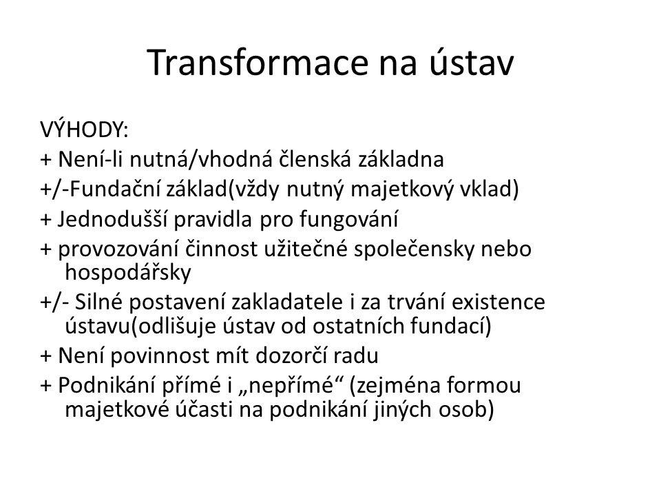 Transformace na ústav VÝHODY: + Není-li nutná/vhodná členská základna +/-Fundační základ(vždy nutný majetkový vklad) + Jednodušší pravidla pro fungová