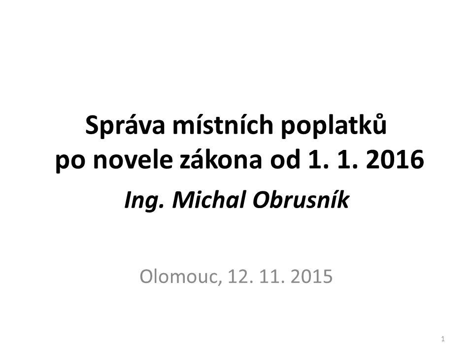 Správa místních poplatků po novele zákona od 1. 1. 2016 Ing. Michal Obrusník Olomouc, 12. 11. 2015 1