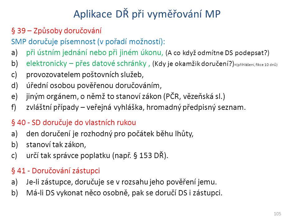 Aplikace DŘ při vyměřování MP § 39 – Způsoby doručování SMP doručuje písemnost (v pořadí možností): a)při ústním jednání nebo při jiném úkonu, (A co když odmítne DS podepsat ) b)elektronicky – přes datové schránky, (Kdy je okamžik doručení ) =(přihlášení, fikce 10 dnů) c)provozovatelem poštovních služeb, d)úřední osobou pověřenou doručováním, e)jiným orgánem, o němž to stanoví zákon (PČR, vězeňská sl.) f)zvláštní případy – veřejná vyhláška, hromadný předpisný seznam.