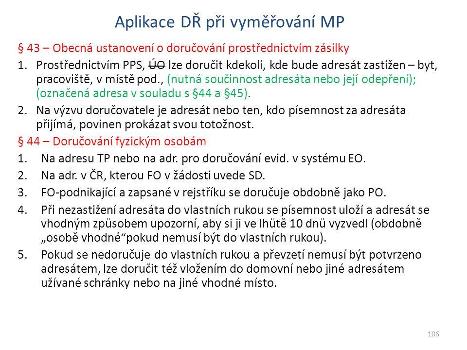 Aplikace DŘ při vyměřování MP § 43 – Obecná ustanovení o doručování prostřednictvím zásilky 1.Prostřednictvím PPS, ÚO lze doručit kdekoli, kde bude adresát zastižen – byt, pracoviště, v místě pod., (nutná součinnost adresáta nebo její odepření); (označená adresa v souladu s §44 a §45).