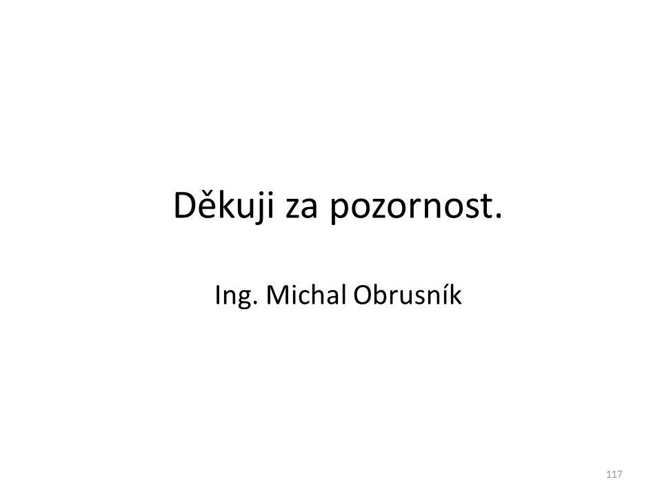 Děkuji za pozornost. Ing. Michal Obrusník 117