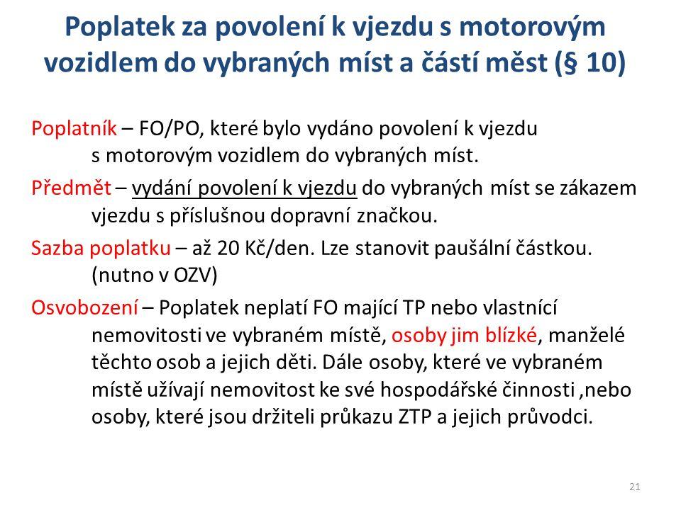 Poplatek za povolení k vjezdu s motorovým vozidlem do vybraných míst a částí měst (§ 10) Poplatník – FO/PO, které bylo vydáno povolení k vjezdu s motorovým vozidlem do vybraných míst.